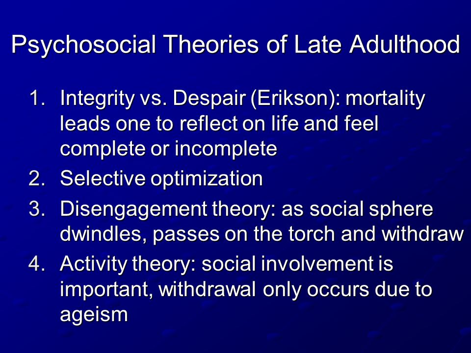 5.Continuity theory: changes occur in late adulthood, but people generally behave in the same way as earlier in life All theories have some weight