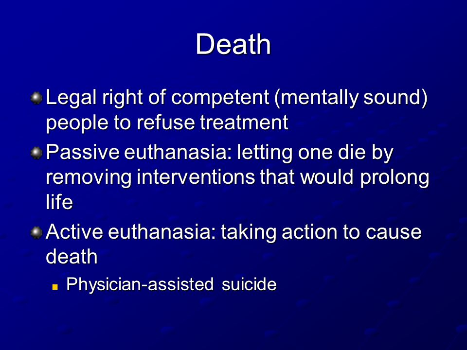 Death Legal right of competent (mentally sound) people to refuse treatment Passive euthanasia: letting one die by removing interventions that would prolong life Active euthanasia: taking action to cause death Physician-assisted suicide Physician-assisted suicide