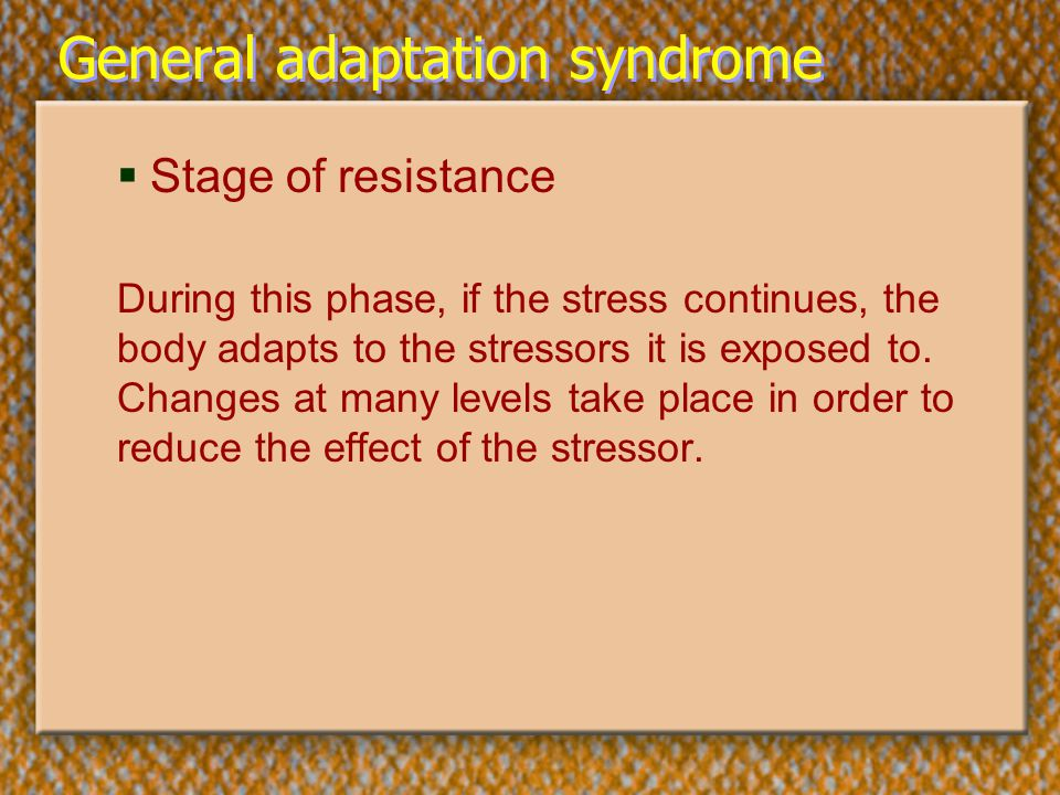 General adaptation syndrome  Stage of resistance During this phase, if the stress continues, the body adapts to the stressors it is exposed to. Chang