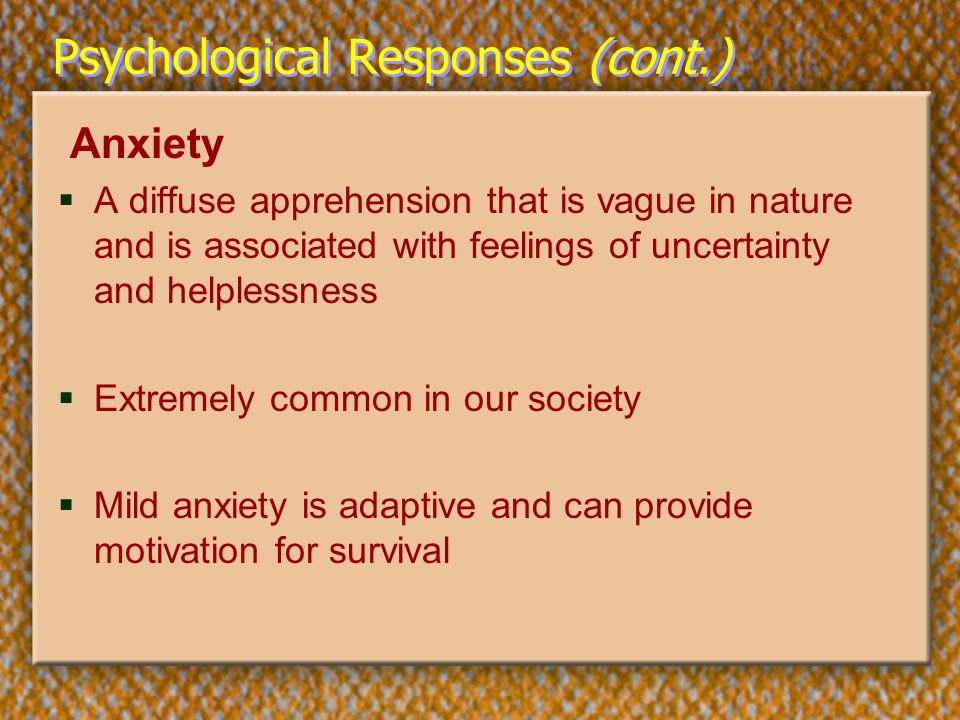 Psychological Responses (cont.) Anxiety  A diffuse apprehension that is vague in nature and is associated with feelings of uncertainty and helplessne