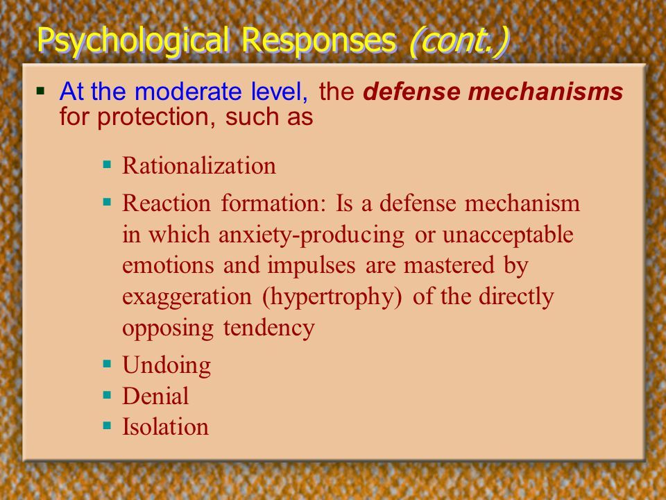 Psychological Responses (cont.)  At the moderate level, the defense mechanisms for protection, such as  Rationalization  Reaction formation: Is a d