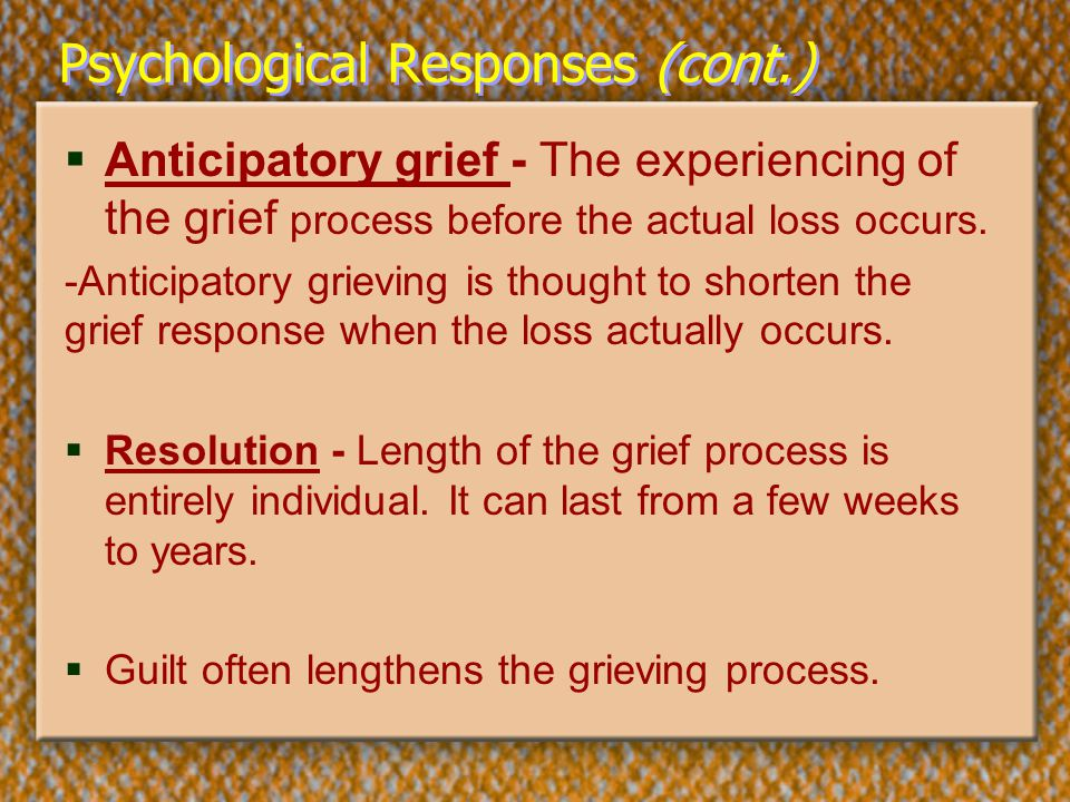 Psychological Responses (cont.)  Anticipatory grief - The experiencing of the grief process before the actual loss occurs. -Anticipatory grieving is