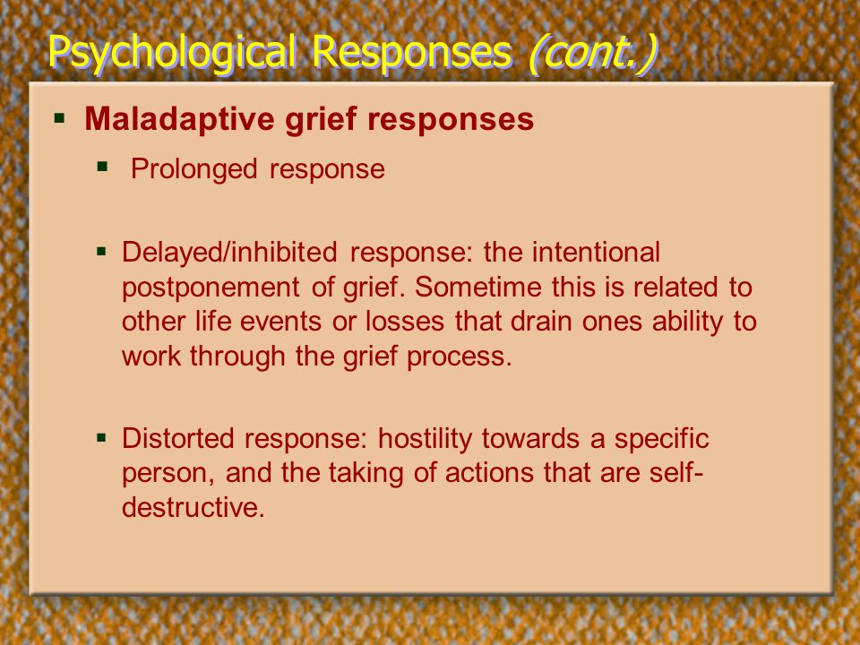 Psychological Responses (cont.)  Maladaptive grief responses  Prolonged response  Delayed/inhibited response: the intentional postponement of grief