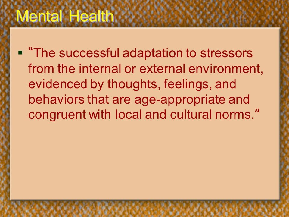 "Mental Health  "" The successful adaptation to stressors from the internal or external environment, evidenced by thoughts, feelings, and behaviors tha"