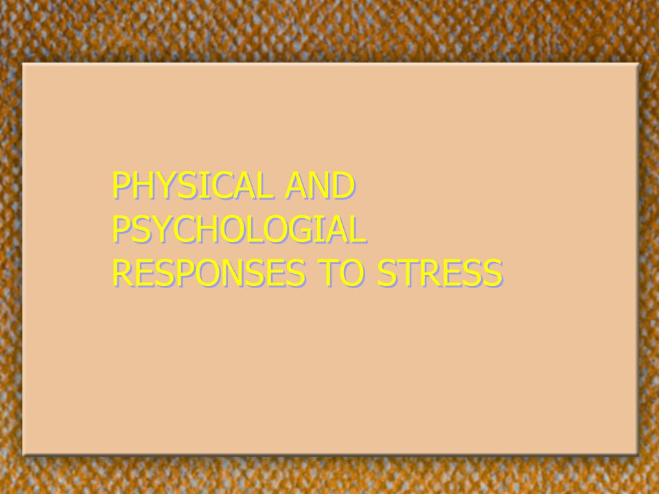 PHYSICAL AND PSYCHOLOGIAL RESPONSES TO STRESS