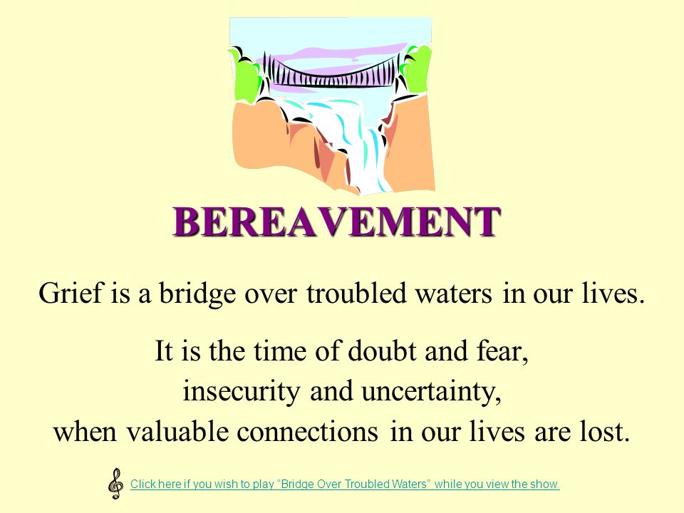 BEREAVEMENT Grief is a bridge over troubled waters in our lives.