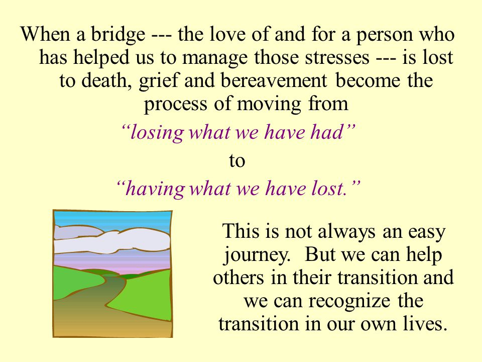When a bridge --- the love of and for a person who has helped us to manage those stresses --- is lost to death, grief and bereavement become the process of moving from losing what we have had to having what we have lost. This is not always an easy journey.