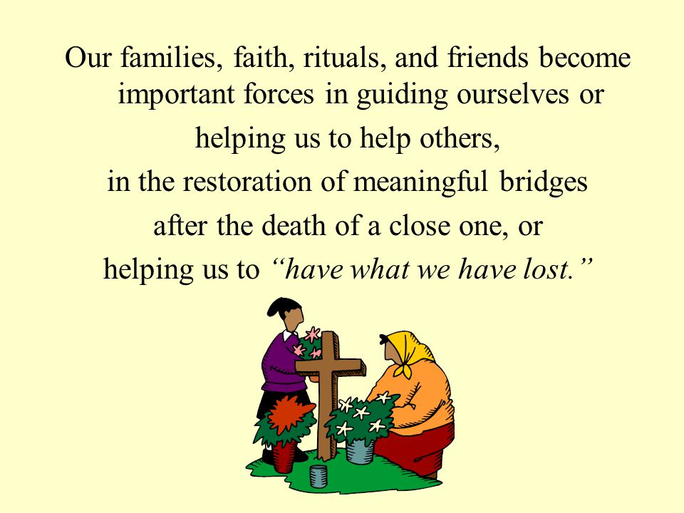 Our families, faith, rituals, and friends become important forces in guiding ourselves or helping us to help others, in the restoration of meaningful bridges after the death of a close one, or helping us to have what we have lost.
