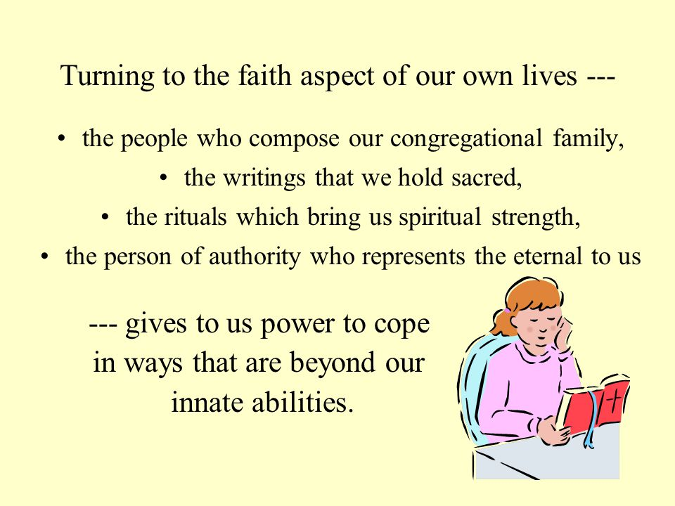 the people who compose our congregational family, the writings that we hold sacred, the rituals which bring us spiritual strength, the person of authority who represents the eternal to us --- gives to us power to cope in ways that are beyond our innate abilities.