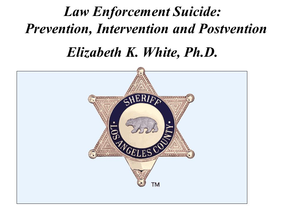 Law Enforcement Suicide: Prevention, Intervention and Postvention Elizabeth K. White, Ph.D.