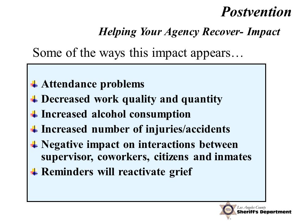 Postvention Attendance problems Decreased work quality and quantity Increased alcohol consumption Increased number of injuries/accidents Negative impact on interactions between supervisor, coworkers, citizens and inmates Reminders will reactivate grief Helping Your Agency Recover- Impact Some of the ways this impact appears…