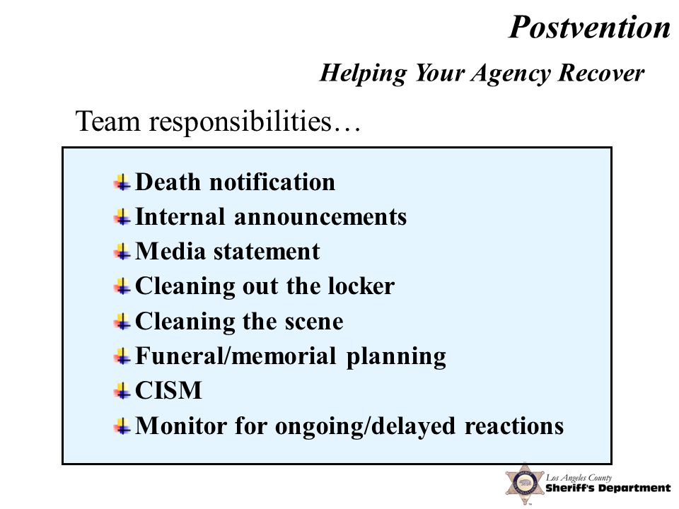Postvention Death notification Internal announcements Media statement Cleaning out the locker Cleaning the scene Funeral/memorial planning CISM Monitor for ongoing/delayed reactions Helping Your Agency Recover Team responsibilities…