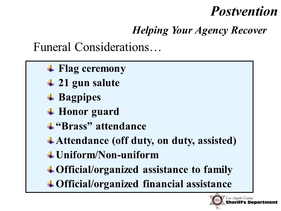 Postvention Flag ceremony 21 gun salute Bagpipes Honor guard Brass attendance Attendance (off duty, on duty, assisted) Uniform/Non-uniform Official/organized assistance to family Official/organized financial assistance Helping Your Agency Recover Funeral Considerations…