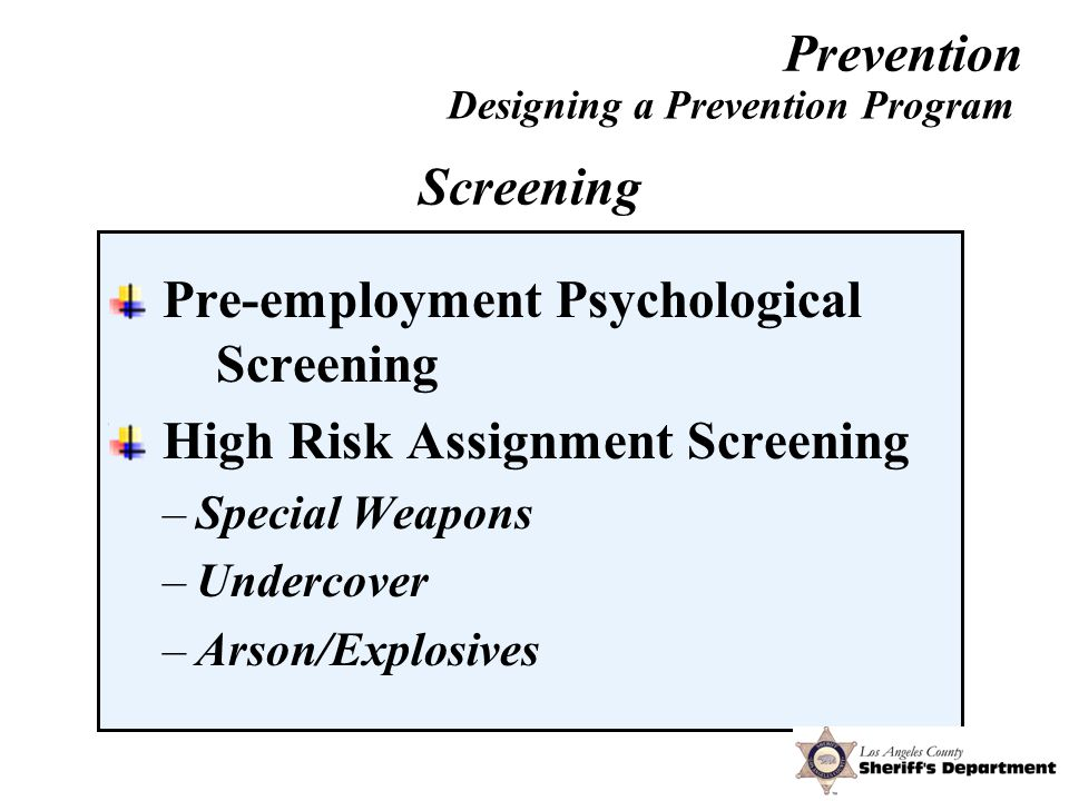 Pre-employment Psychological Screening High Risk Assignment Screening –Special Weapons –Undercover –Arson/Explosives Designing a Prevention Program Screening Prevention