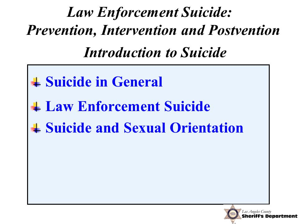 Suicide in General Law Enforcement Suicide Suicide and Sexual Orientation Introduction to Suicide Law Enforcement Suicide: Prevention, Intervention and Postvention