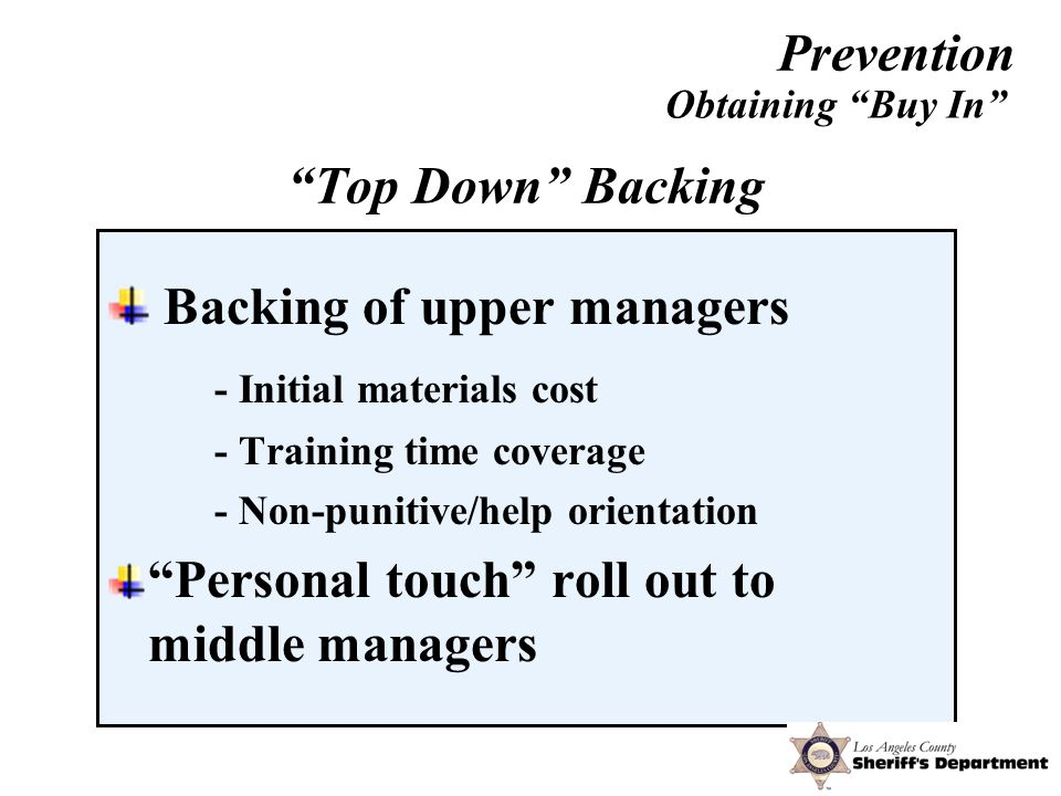 Backing of upper managers - Initial materials cost - Training time coverage - Non-punitive/help orientation Personal touch roll out to middle managers Obtaining Buy In Top Down Backing Prevention