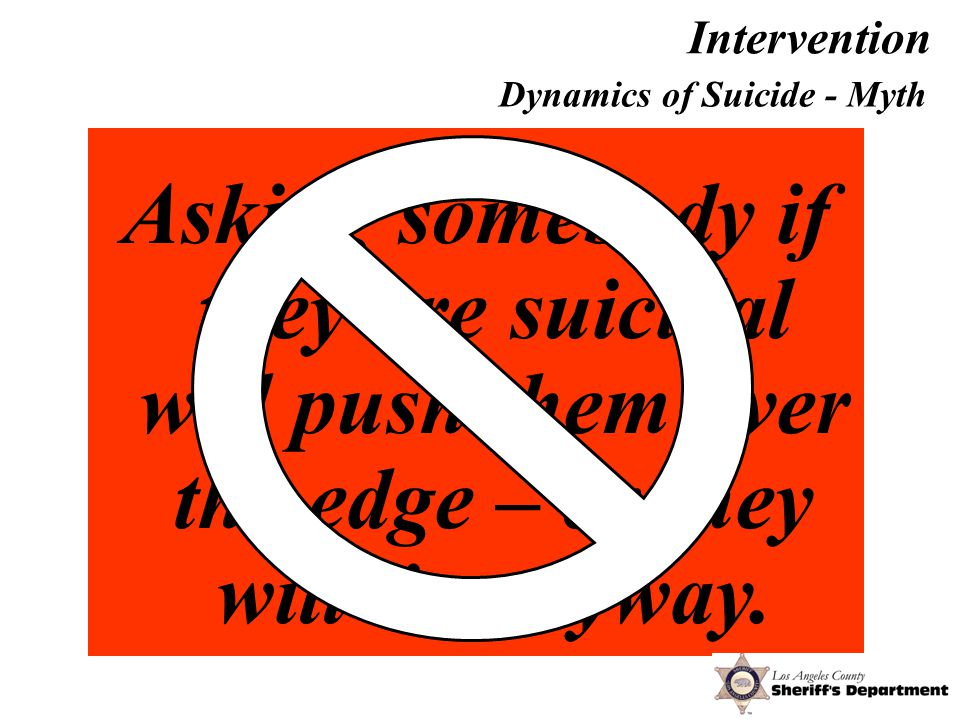 Asking somebody if they are suicidal will push them over the edge – or they will lie anyway.