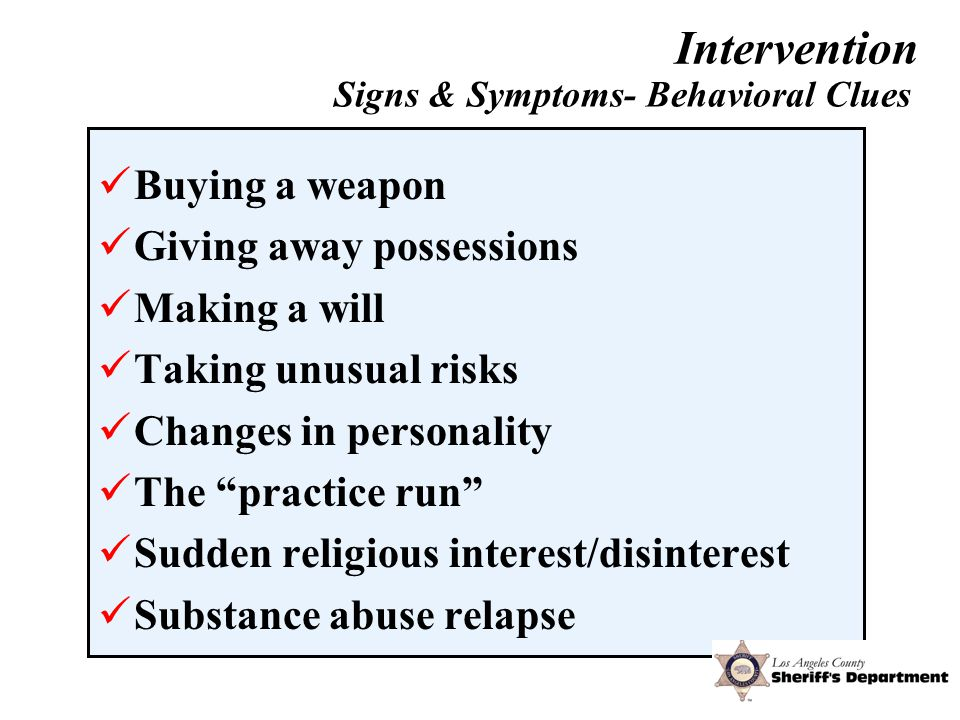 Buying a weapon Giving away possessions Making a will Taking unusual risks Changes in personality The practice run Sudden religious interest/disinterest Substance abuse relapse Signs & Symptoms- Behavioral Clues Courtesy of Daniel Clark,Ph.D.