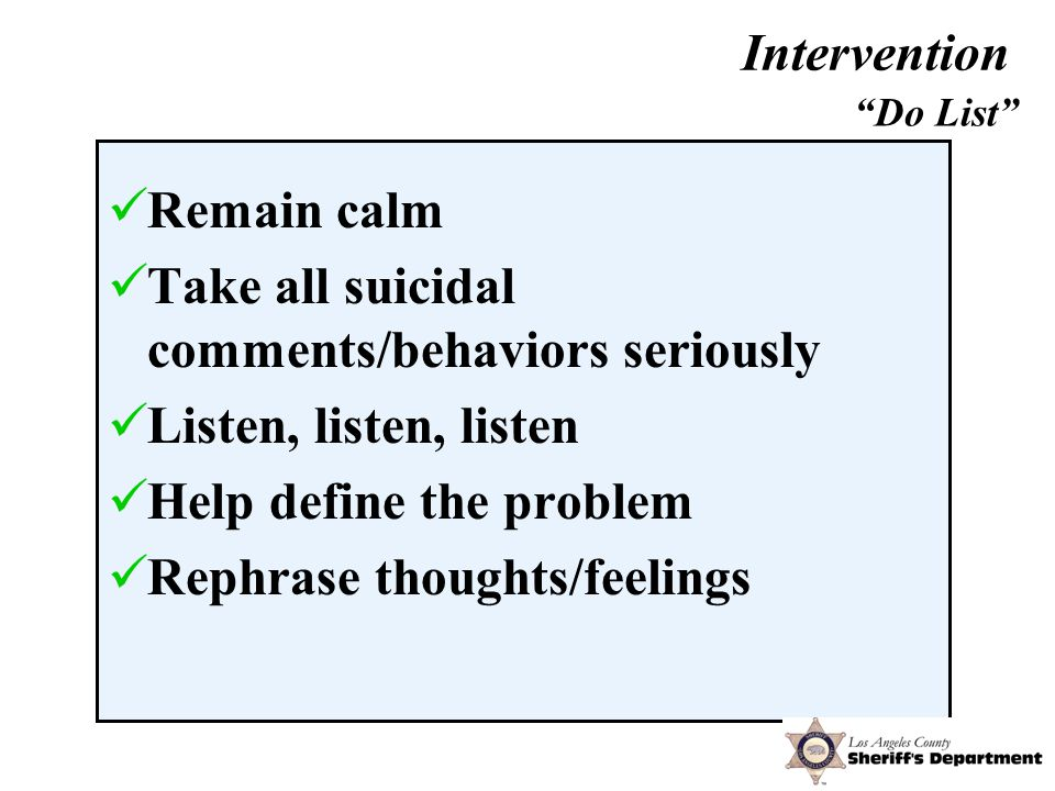 Remain calm Take all suicidal comments/behaviors seriously Listen, listen, listen Help define the problem Rephrase thoughts/feelings Do List Intervention