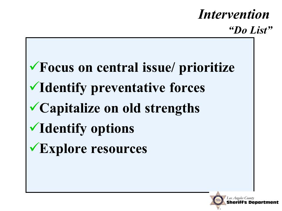 Focus on central issue/ prioritize Identify preventative forces Capitalize on old strengths Identify options Explore resources Do List Intervention
