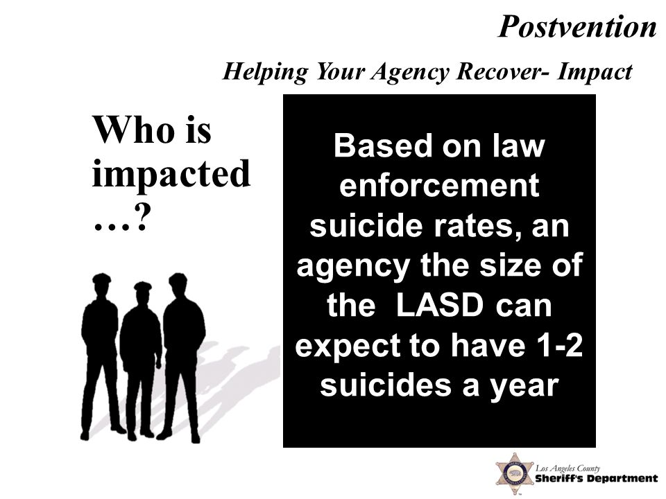 Work friends Work colleagues Immediate supervisors Unit commanders First responders Homicide investigators Personnel Department Based on law enforcement suicide rates, an agency the size of the LASD can expect to have 1-2 suicides a year Who is impacted ….