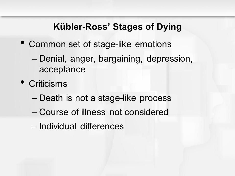 Kübler-Ross' Stages of Dying Common set of stage-like emotions –Denial, anger, bargaining, depression, acceptance Criticisms –Death is not a stage-lik