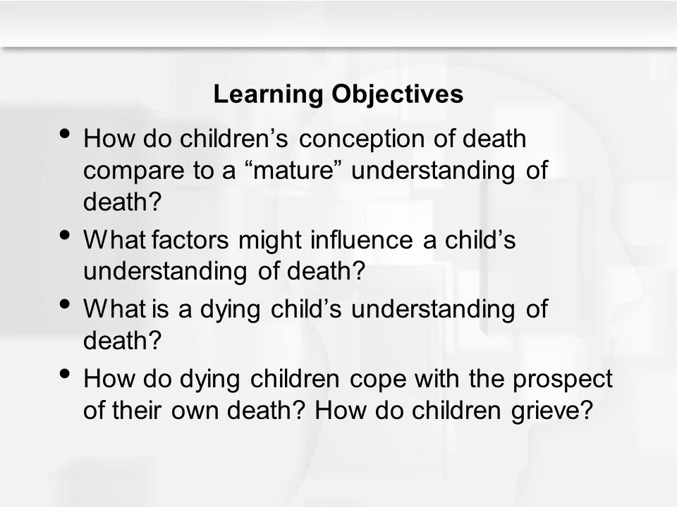 """Learning Objectives How do children's conception of death compare to a """"mature"""" understanding of death? What factors might influence a child's underst"""