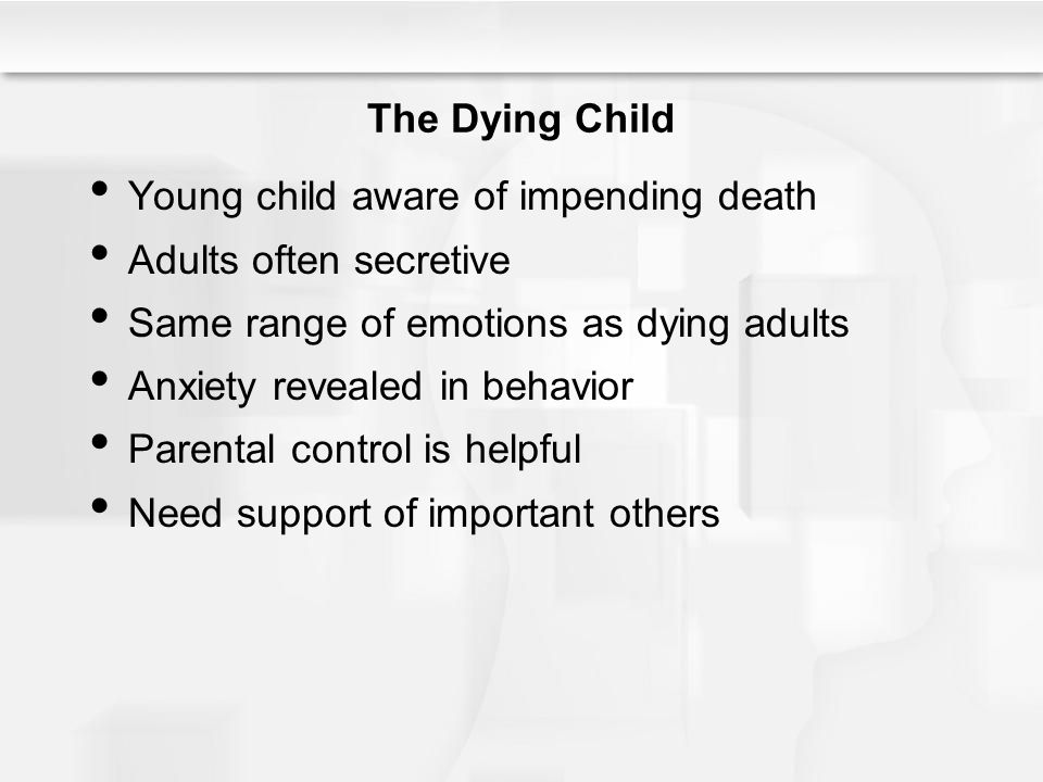 The Dying Child Young child aware of impending death Adults often secretive Same range of emotions as dying adults Anxiety revealed in behavior Parent