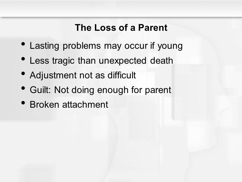 The Loss of a Parent Lasting problems may occur if young Less tragic than unexpected death Adjustment not as difficult Guilt: Not doing enough for par