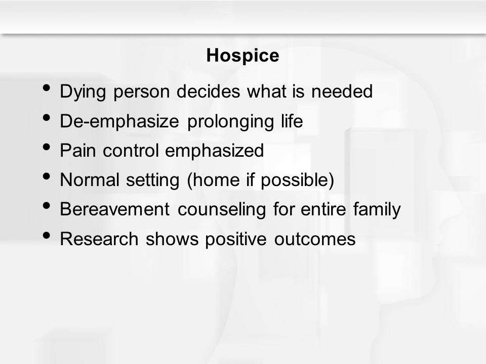 Hospice Dying person decides what is needed De-emphasize prolonging life Pain control emphasized Normal setting (home if possible) Bereavement counsel
