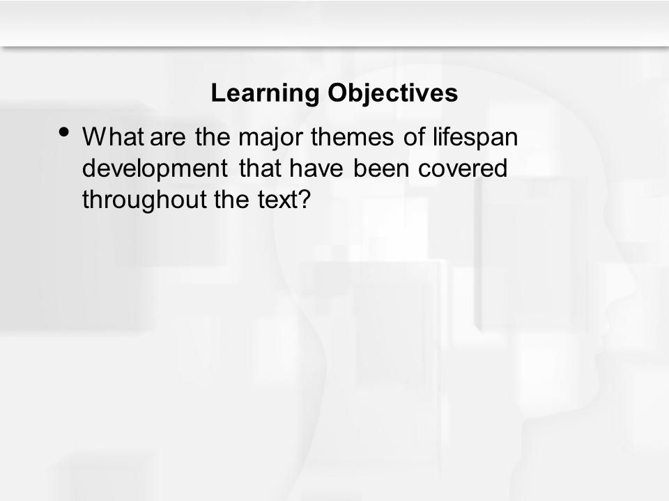 Learning Objectives What are the major themes of lifespan development that have been covered throughout the text?