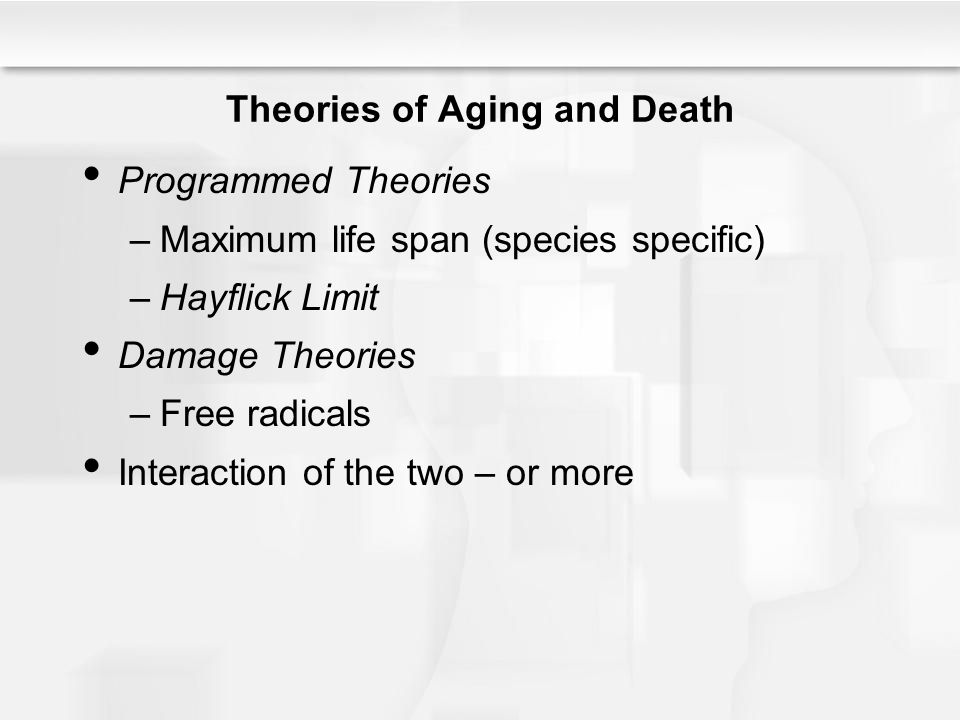Theories of Aging and Death Programmed Theories –Maximum life span (species specific) –Hayflick Limit Damage Theories –Free radicals Interaction of th