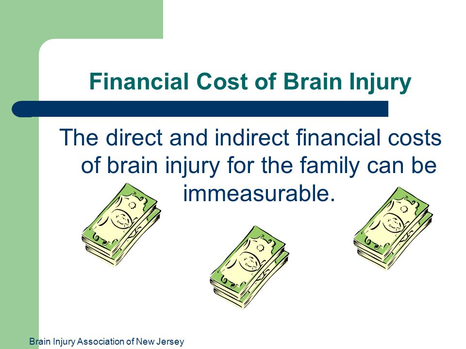 Brain Injury Association of New Jersey Financial Cost of Brain Injury The direct and indirect financial costs of brain injury for the family can be im