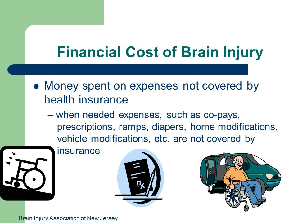 Brain Injury Association of New Jersey Financial Cost of Brain Injury Money spent on expenses not covered by health insurance – when needed expenses, such as co-pays, prescriptions, ramps, diapers, home modifications, vehicle modifications, etc.