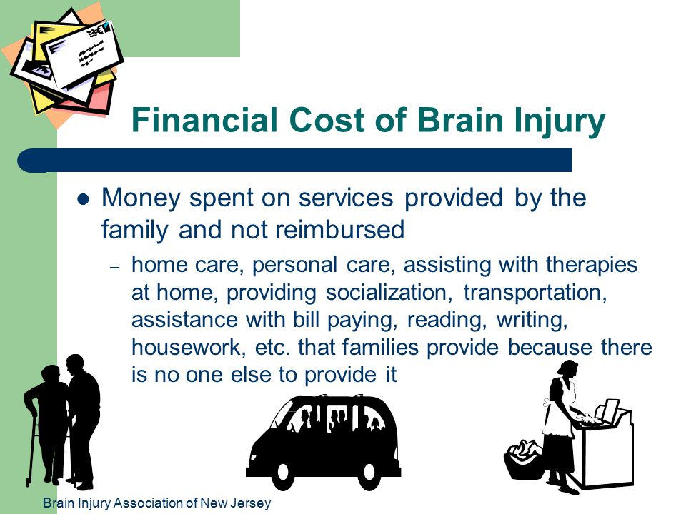 Brain Injury Association of New Jersey Financial Cost of Brain Injury Money spent on services provided by the family and not reimbursed – home care, personal care, assisting with therapies at home, providing socialization, transportation, assistance with bill paying, reading, writing, housework, etc.