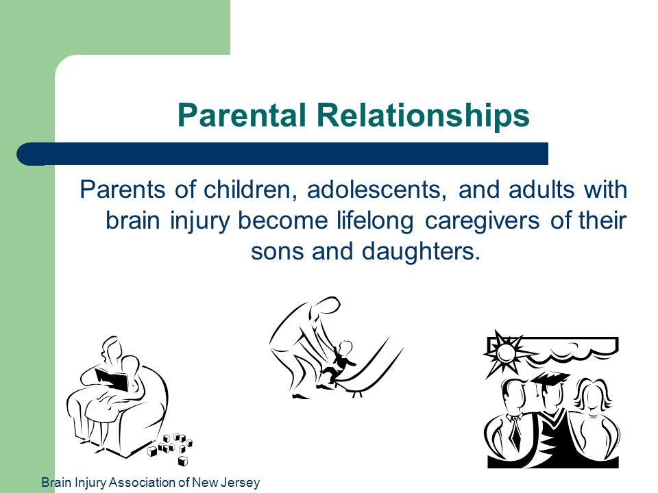 Brain Injury Association of New Jersey Parental Relationships Parents of children, adolescents, and adults with brain injury become lifelong caregivers of their sons and daughters.