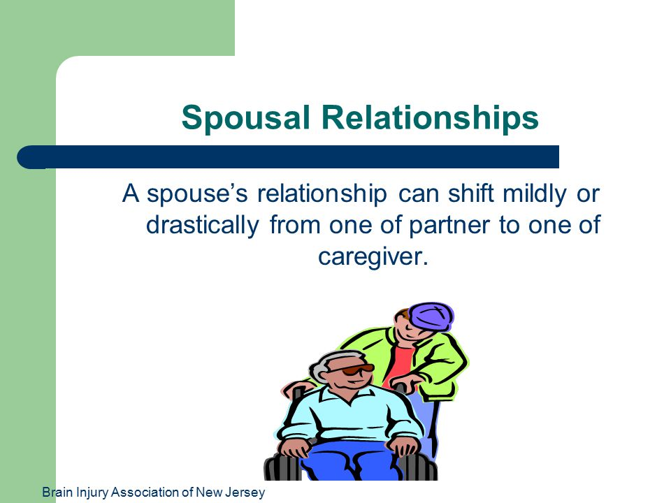 Brain Injury Association of New Jersey Spousal Relationships A spouse's relationship can shift mildly or drastically from one of partner to one of car