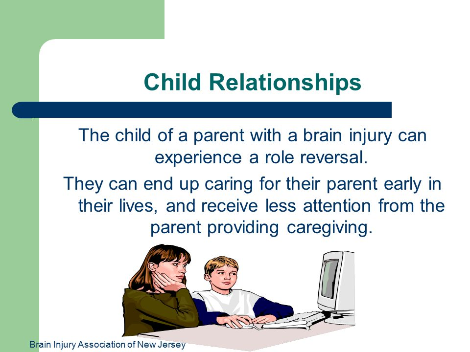 Brain Injury Association of New Jersey Child Relationships The child of a parent with a brain injury can experience a role reversal.