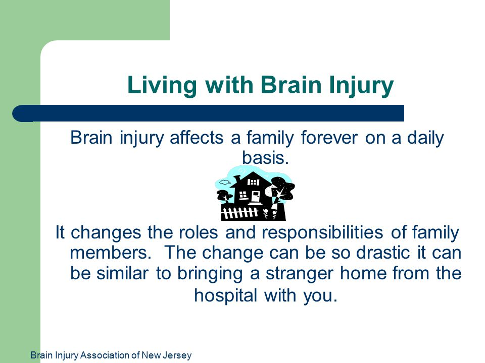 Brain Injury Association of New Jersey Living with Brain Injury Brain injury affects a family forever on a daily basis.