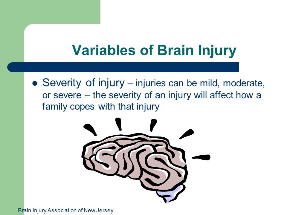 Brain Injury Association of New Jersey Variables of Brain Injury Severity of injury – injuries can be mild, moderate, or severe – the severity of an i