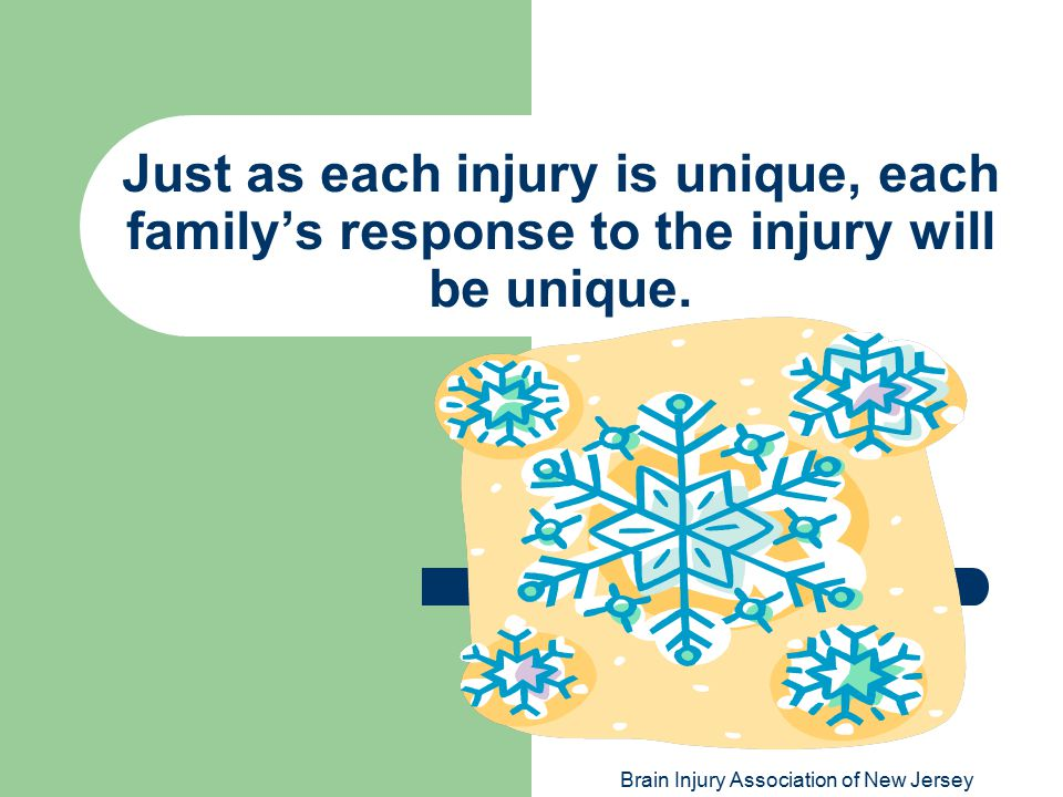 Brain Injury Association of New Jersey Just as each injury is unique, each family's response to the injury will be unique.