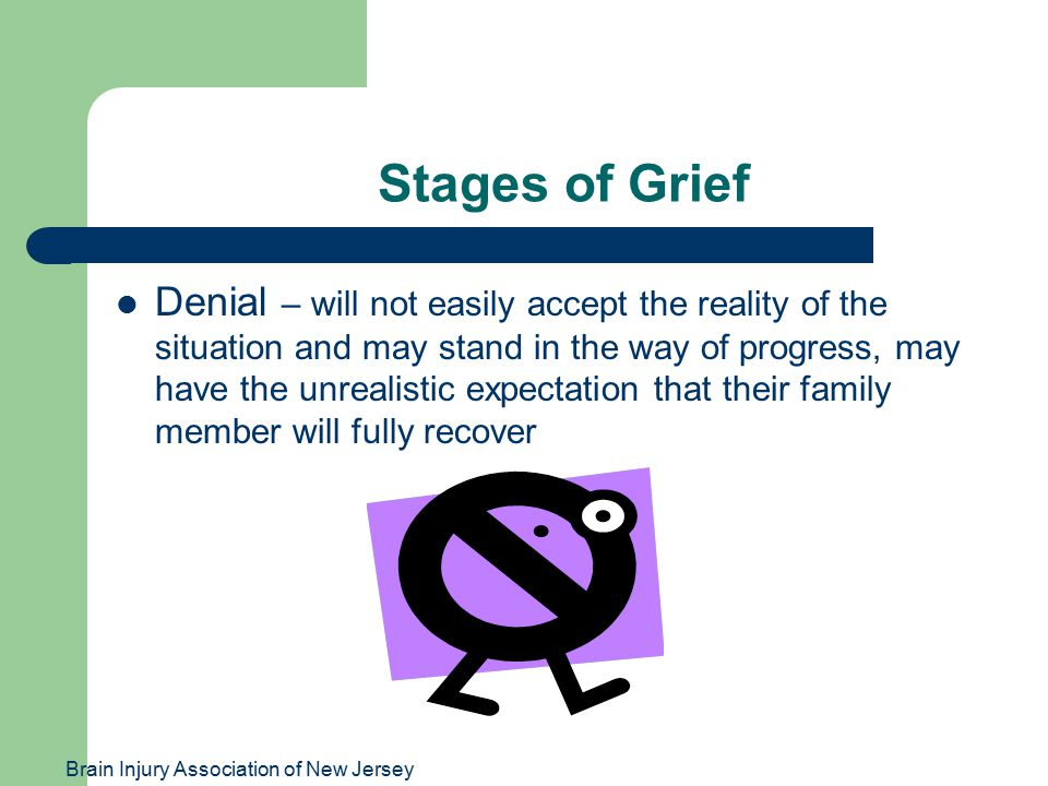 Brain Injury Association of New Jersey Stages of Grief Denial – will not easily accept the reality of the situation and may stand in the way of progress, may have the unrealistic expectation that their family member will fully recover