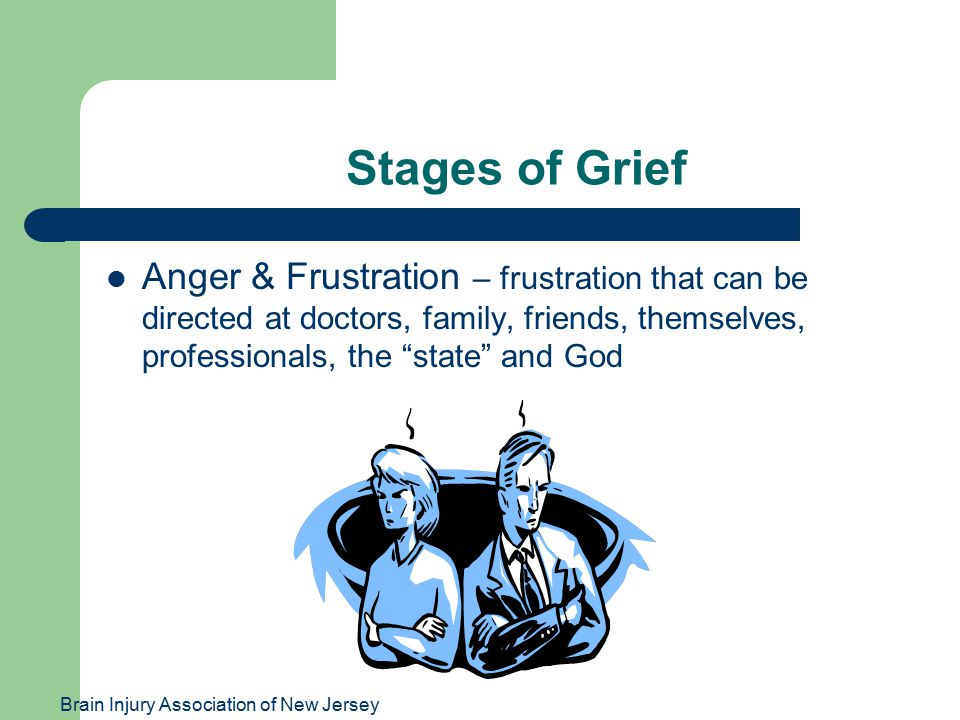 Brain Injury Association of New Jersey Stages of Grief Anger & Frustration – frustration that can be directed at doctors, family, friends, themselves, professionals, the state and God