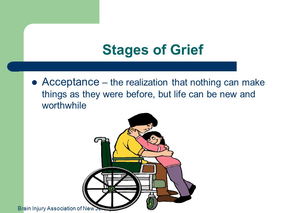 Brain Injury Association of New Jersey Stages of Grief Acceptance – the realization that nothing can make things as they were before, but life can be