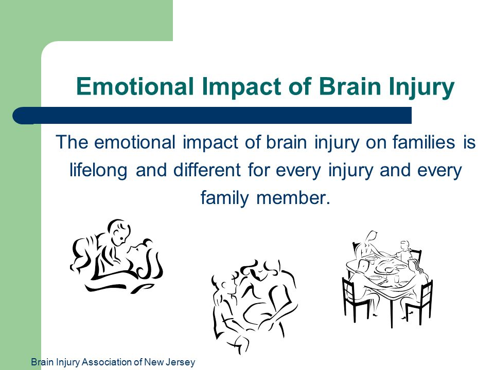 Brain Injury Association of New Jersey Emotional Impact of Brain Injury The emotional impact of brain injury on families is lifelong and different for every injury and every family member.