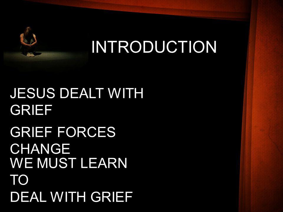 INTRODUCTION JESUS DEALT WITH GRIEF GRIEF FORCES CHANGE WE MUST LEARN TO DEAL WITH GRIEF