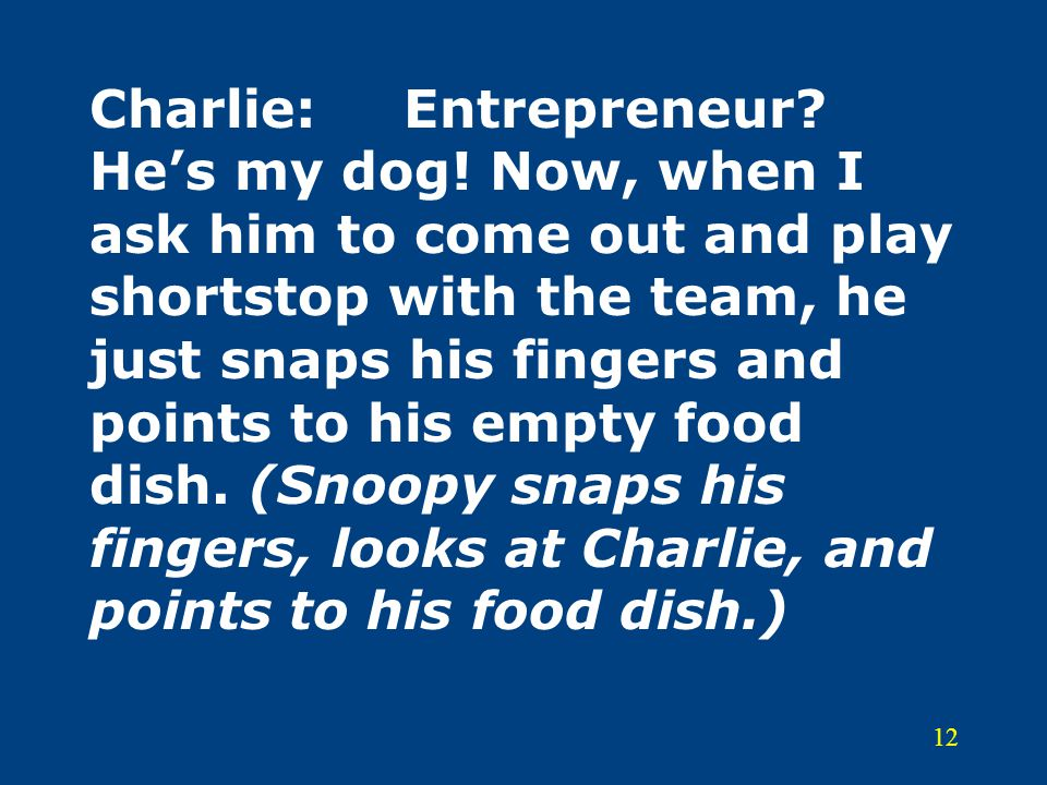 12 Charlie:Entrepreneur? He's my dog! Now, when I ask him to come out and play shortstop with the team, he just snaps his fingers and points to his em