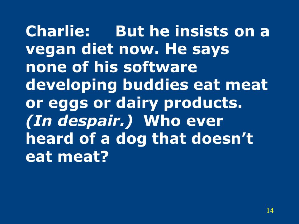 14 Charlie:But he insists on a vegan diet now. He says none of his software developing buddies eat meat or eggs or dairy products. (In despair.) Who e