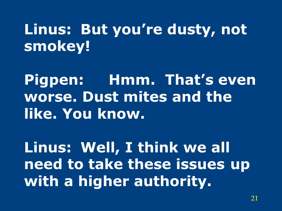 21 Linus:But you're dusty, not smokey! Pigpen:Hmm. That's even worse. Dust mites and the like. You know. Linus:Well, I think we all need to take these
