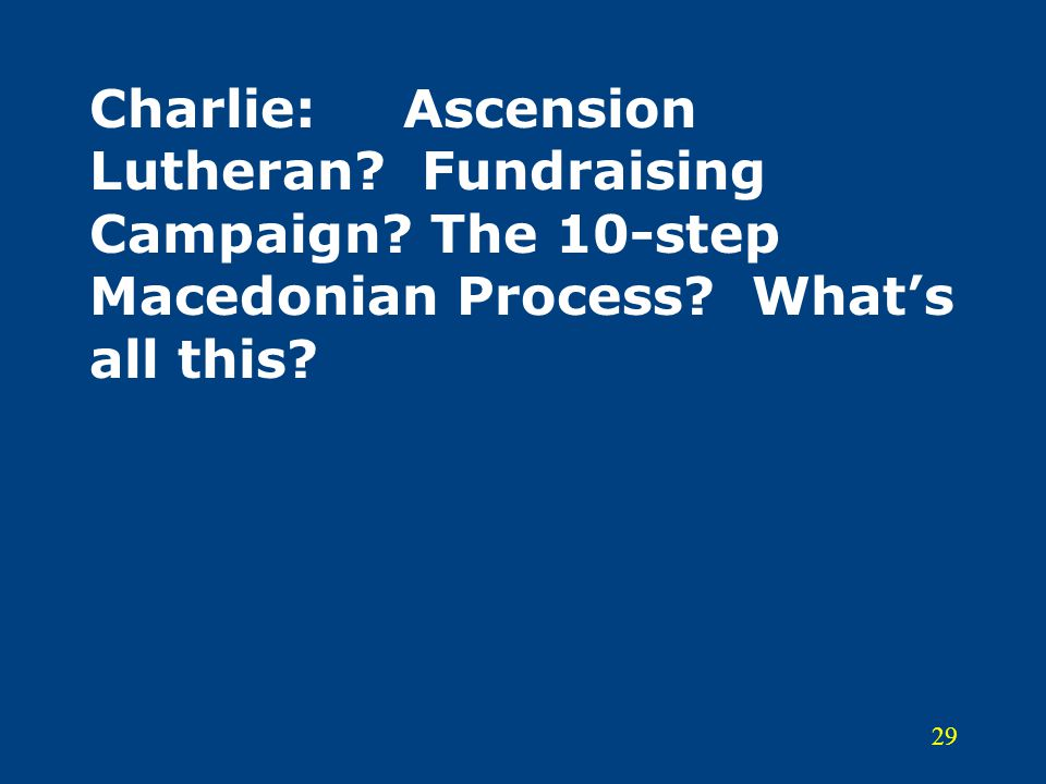 29 Charlie:Ascension Lutheran? Fundraising Campaign? The 10-step Macedonian Process? What's all this?